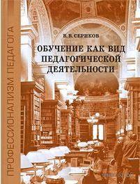 Обучение как вид педагогической деятельности. В. Сериков