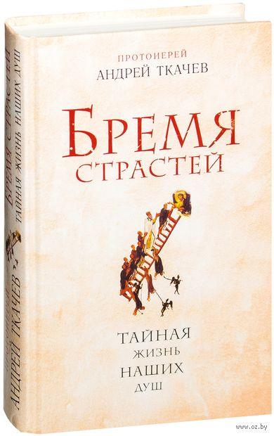 Бремя страстей. Тайная жизнь наших душ. Андрей Ткачев