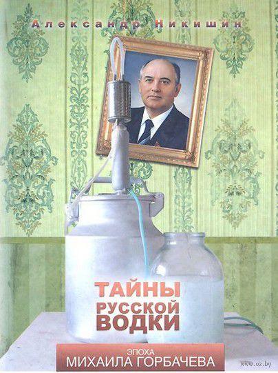 Тайны русской водки. Эпоха Михаила Горбачева. Александр Никишин