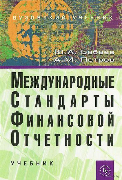 Международные стандарты финансовой отчетности. Александр Петров, Юрий Бабаев