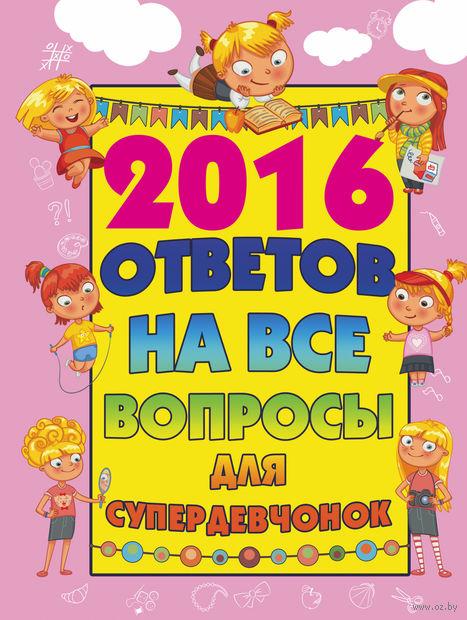2016 ответов на все вопросы для супердевочек. Алена Бондарович