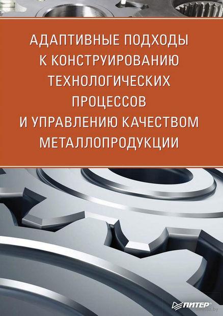 Адаптивные подходы к конструированию технологических процессов и управлению качеством металлопродукции