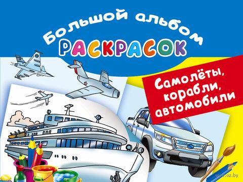 Самолеты, корабли, автомобили. Большой альбом раскрасок