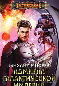 Адмирал галактической империи. Михаил Михеев