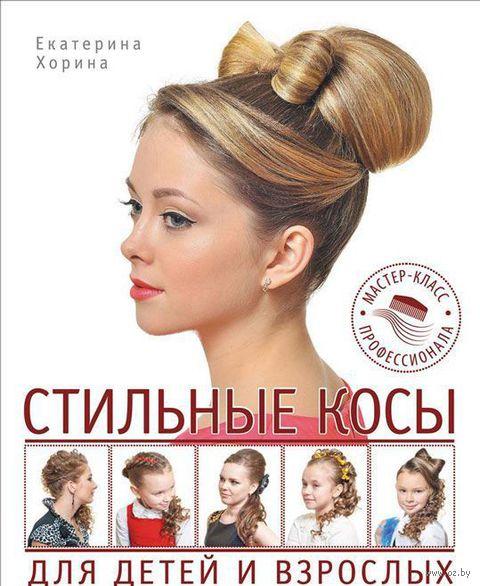 Стильные косы для детей и взрослых. Мастер-класс профессионала. Екатерина Хорина
