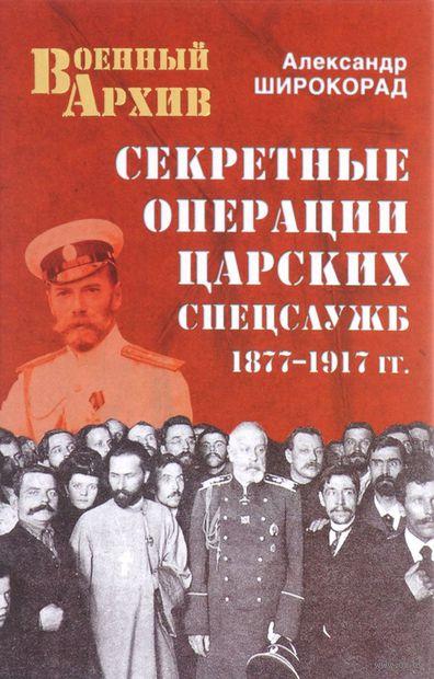 Секретные операции царских спецслужб. 1877-1917 гг.. Александр Широкорад