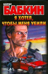 Я хотел, чтобы меня убили (м). Борис Бабкин