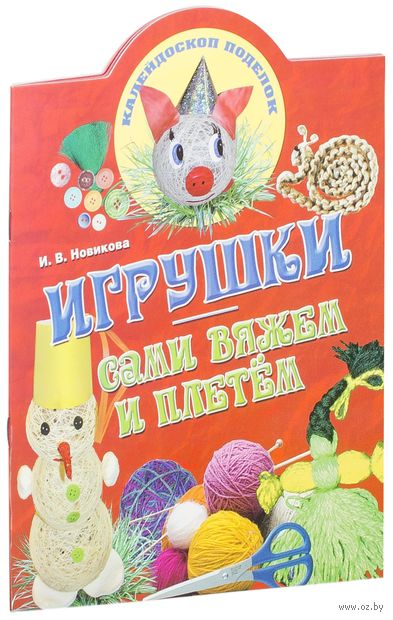 Игрушки. Сами вяжем и плетем. И. Новикова