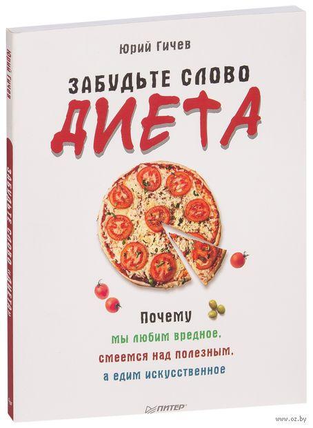 """Забудьте слово """"диета"""". Почему мы любим вредное, смеемся над полезным, а едим искусственное. Юрий Гичев"""