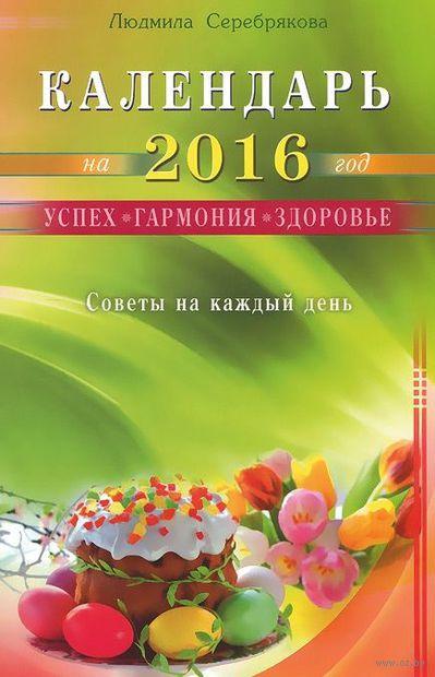 Календарь на 2016 год. Успех, гармония, здоровье. Советы на каждый день. Людмила Серебрякова