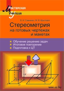 Стереометрия на готовых чертежах и макетах. В. Савченко, М. Крылович