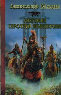 Легион против Империи. Александр Мазин