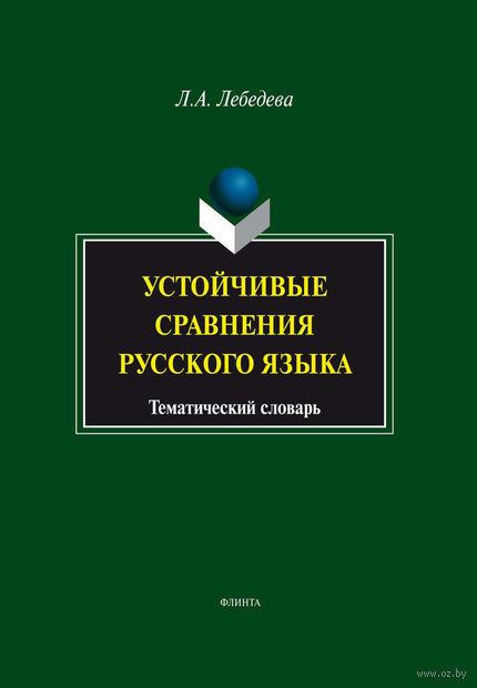 Устойчивые сравнения русского языка. Тематический словарь. Л. Лебедева