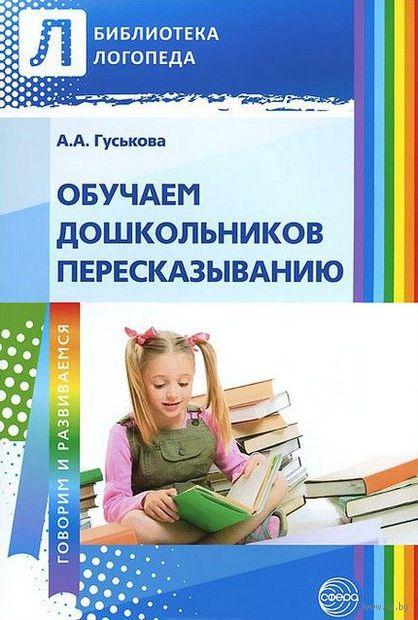 Обучаем дошкольников пересказыванию. Алевтина Гуськова