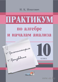 Практикум по алгебре и началам анализа. 10 класс. И. Игнатович