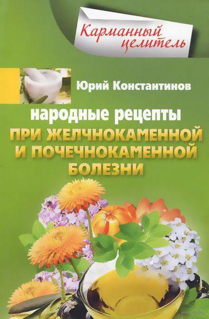Народные рецепты при желчнокаменной и почечнокаменной болезни. Юрий Константинов