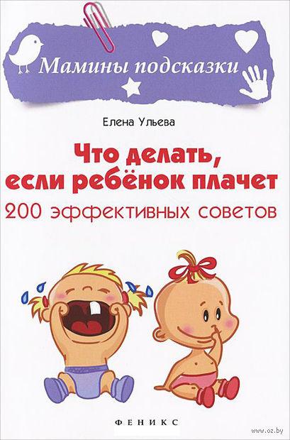 Что делать, если ребенок плачет. 200 эффективных советов. Елена Ульева