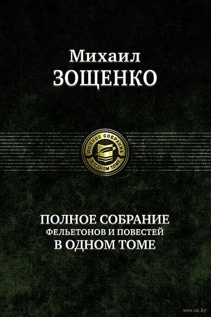 Михаил Зощенко. Полное собрание фельетонов и повестей в одном томе — фото, картинка