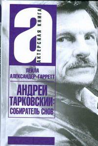Андрей Тарковский. Собиратель снов. Лейла Александер-Гарретт