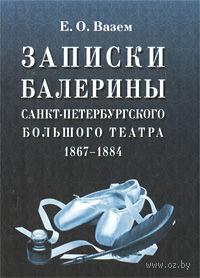 Записки балерины Санкт-Петербургского Большого театра. 1867-1884. Екатерина Вазем