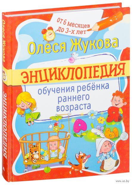 Энциклопедия обучения ребенка раннего возраста. Олеся Жукова