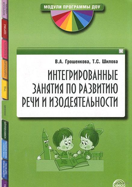 Интегрированные занятия по развитию речи и изодеятельности. Т. Шилова, В. Грошенкова