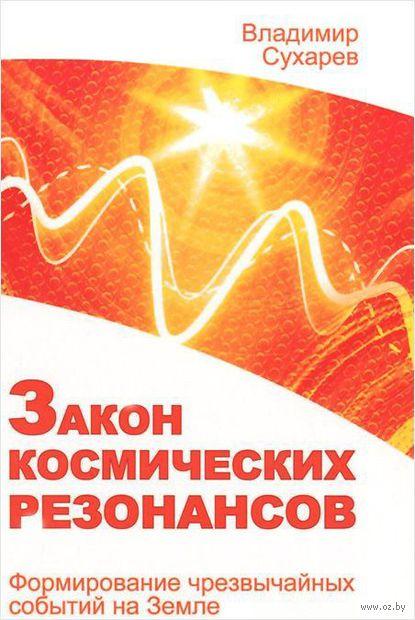 Закон космических резонансов. Формирование чрезвычайных событий на Земле. Владимир Сухарев