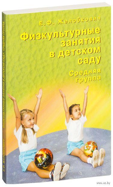 Физкультурные занятия в детском саду. Средняя группа. Елена Желобкович
