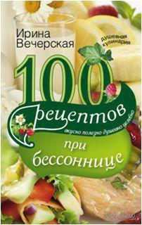 100 рецептов при бессоннице. Вкусно, полезно, душевно, целебно. Ирина Вечерская