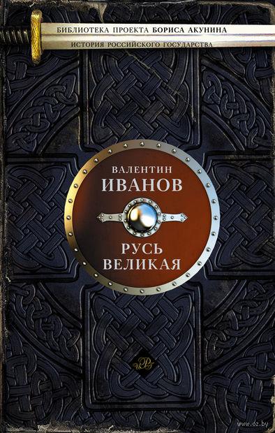 Русь Великая. Валентин Иванов
