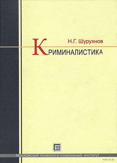 Криминалистика. Николай Шурухнов