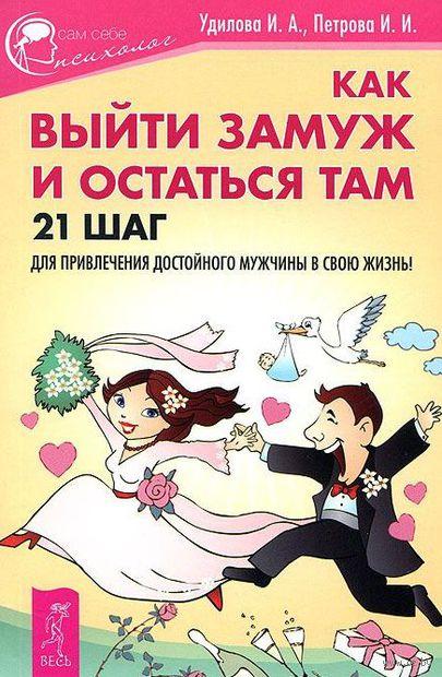 Как выйти замуж и остаться там. 21 шаг для привлечения достойного мужчины в свою жизнь!. Ирина Удилова
