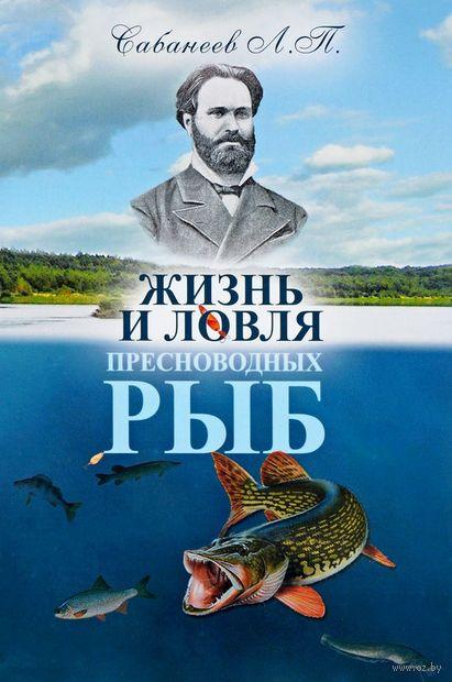 Жизнь и ловля пресноводных рыб. Леонид Сабанеев