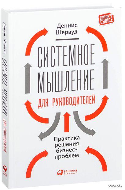 Системное мышление для руководителей. Практика решения бизнес-проблем. Деннис Шервуд