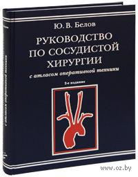 Руководство по сосудистой хирургии с атласом оперативной техники. Ю. Белов