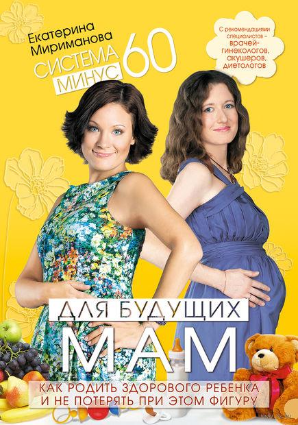 Система минус 60 для будущих мам. Как родить здорового ребенка и не потерять при этом фигуру. Екатерина Мириманова