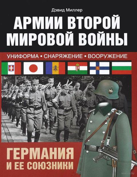 Армии Второй мировой войны. Германия и ее союзники. Униформа, снаряжение, вооружение. Дэвид Миллер
