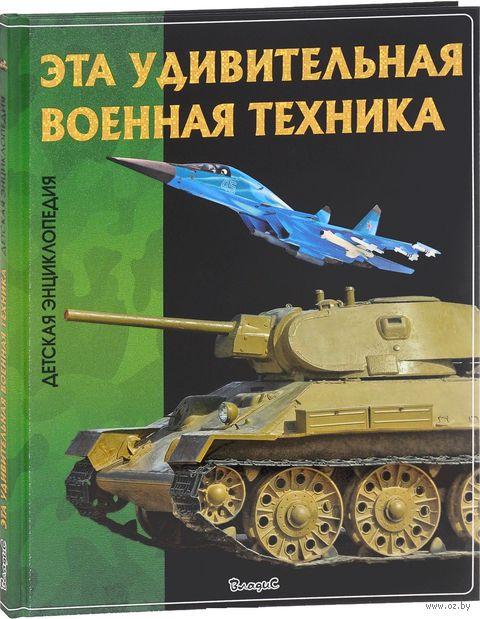 Эта удивительная военная техника. Детская энциклопедия — фото, картинка