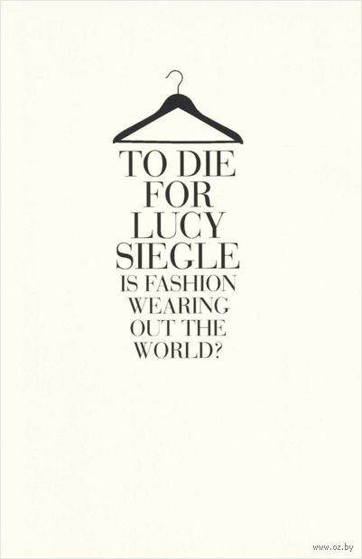 To Die for Lucy Siegle. Is Fashion Wearing out the World?. Люси Сигле