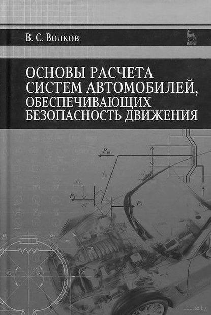 Основы расчета систем автомобилей, обеспечивающих безопасность движения. Владимир Волков