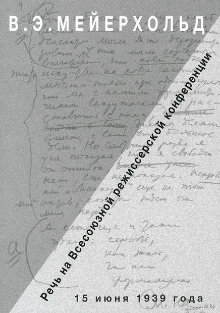 Речь на Всесоюзной режиссерской конференции 15 июня 1939 года. Всеволод Мейерхольд