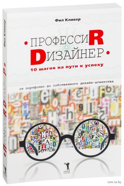 Профессия дизайнер: 10 шагов на пути к успеху. От портфолио до собственного дизайн-агентства. Фил Кливер