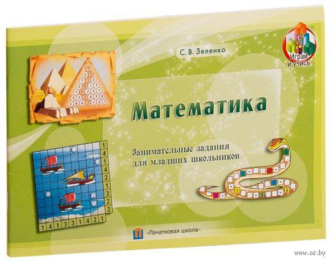 Математика. Занимательные задания для младших школьников. С. Зеленко