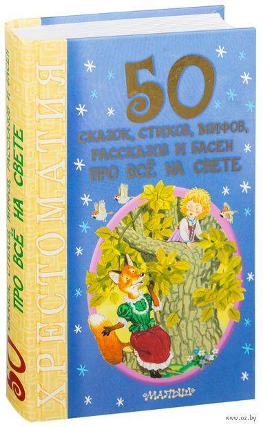 50 сказок, стихов, мифов, рассказов и басен про все на свете