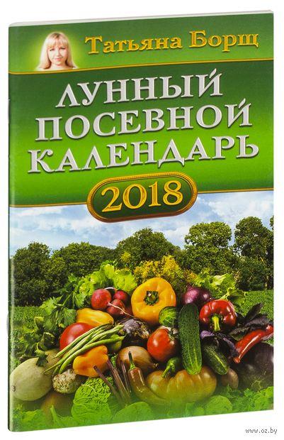 Лунный посевной календарь на 2018 год. Татьяна Борщ