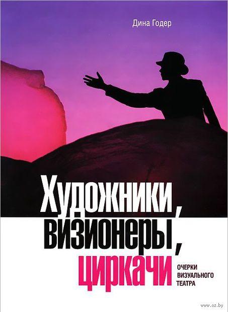 Художники, визионеры, циркачи. Очерки визуального театра (+ DVD). Дина Годер