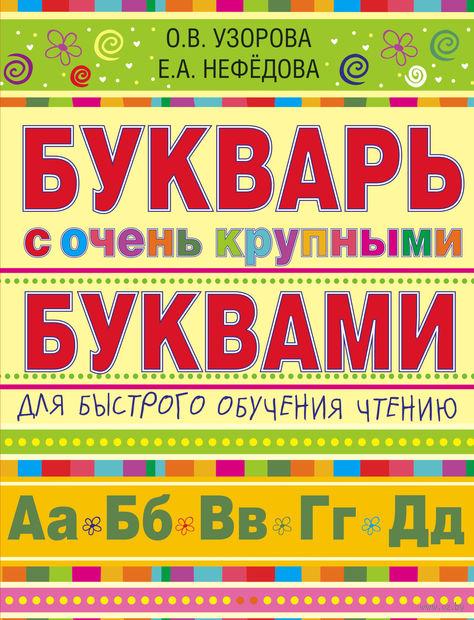 Букварь с очень крупными буквами для быстрого обучения чтению. Ольга Узорова, Елена Нефедова