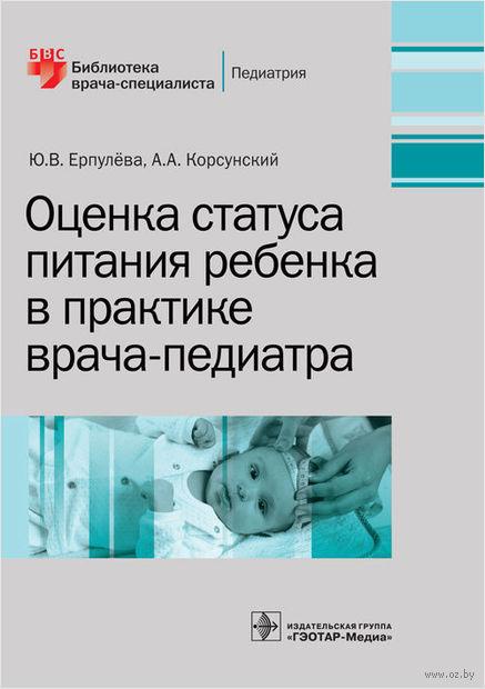Оценка статуса питания ребенка в практке врача-педиатра. Ю. Ерпулева, Анатолий Корсунский