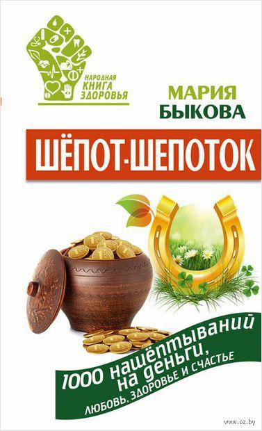 Шепот-шепоток! 1000 нашептываний на деньги, любовь, здоровье и счастье. Мария Быкова