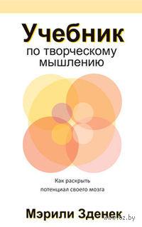 Учебник по творческому мышлению. Как раскрыть потенциал своего мозга. Мэрили Зденек
